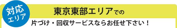 ★対応エリア 東京東エリアでの片づけ回収サービスならお任せ下さい!